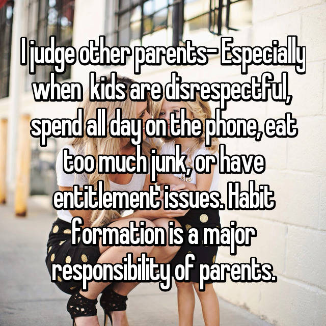 I judge other parents- Especially when  kids are disrespectful,  spend all day on the phone, eat too much junk, or have entitlement issues. Habit formation is a major responsibility of parents.
