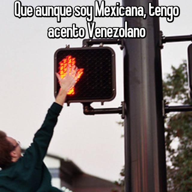 Que aunque soy Mexicana, tengo acento Venezolano