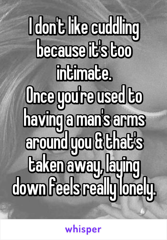 I don't like cuddling because it's too intimate. Once you're used to having a man's arms around you & that's taken away, laying down feels really lonely.