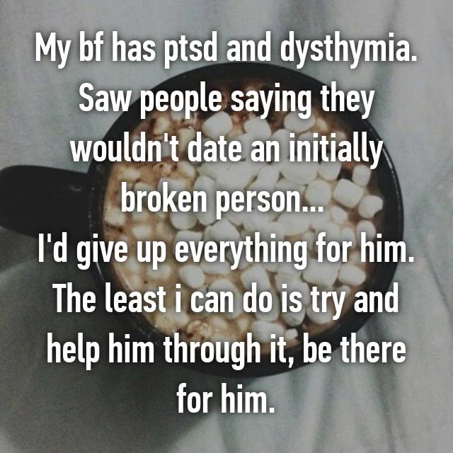 My bf has ptsd and dysthymia. Saw people saying they wouldn't date an initially broken person...  I'd give up everything for him. The least i can do is try and help him through it, be there for him.