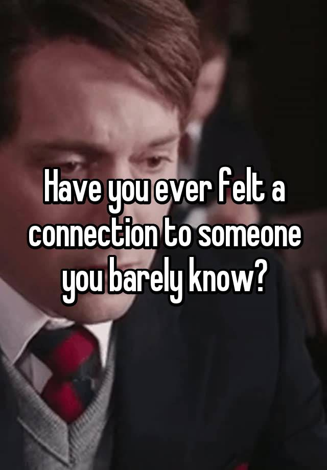Have You Ever Felt A Connection To Someone You Barely Know