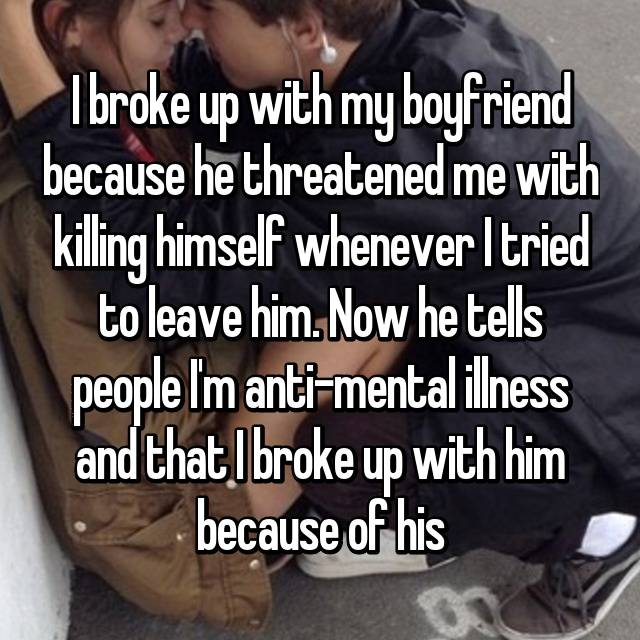 I broke up with my boyfriend because he threatened me with killing himself whenever I tried to leave him. Now he tells people I'm anti-mental illness and that I broke up with him because of his