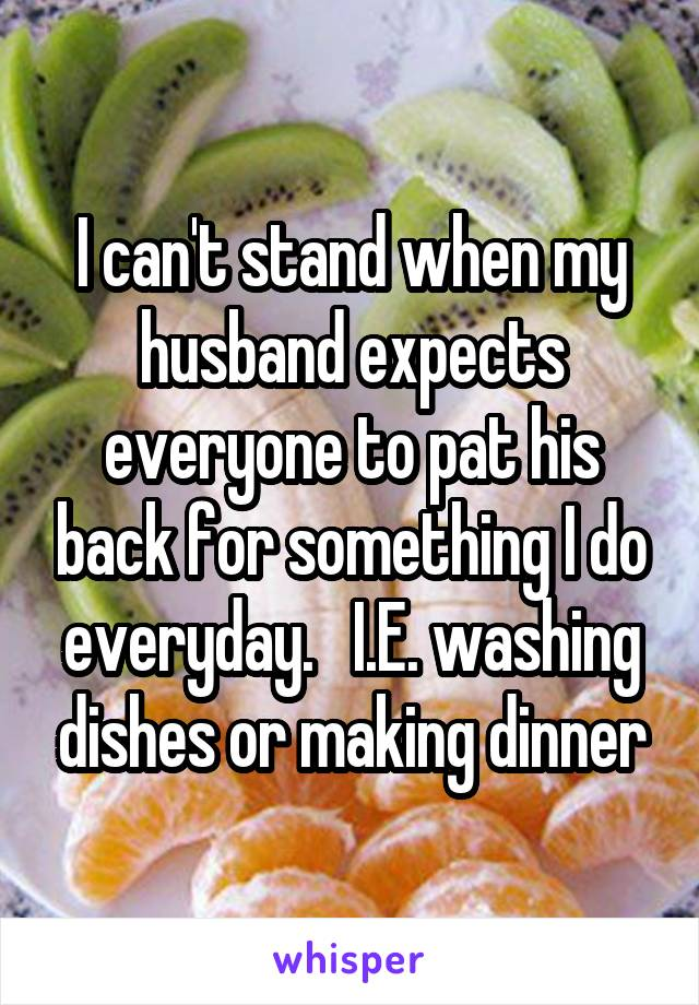 I can't stand when my husband expects everyone to pat his back for something I do everyday.   I.E. washing dishes or making dinner