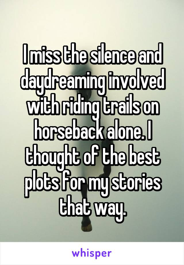 I miss the silence and daydreaming involved with riding trails on horseback alone. I thought of the best plots for my stories that way.