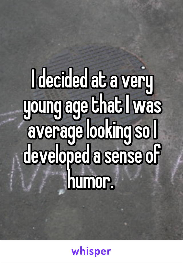 I decided at a very young age that I was average looking so I developed a sense of humor.