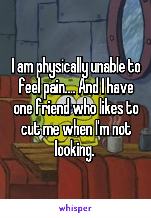 I am physically unable to feel pain.... And I have one friend who likes to cut me when I'm not looking.