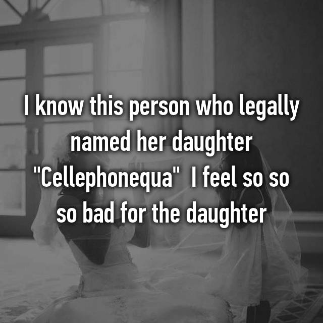 "I know this person who legally named her daughter ""Cellephonequa"" 😥😥😥 I feel so so so bad for the daughter"