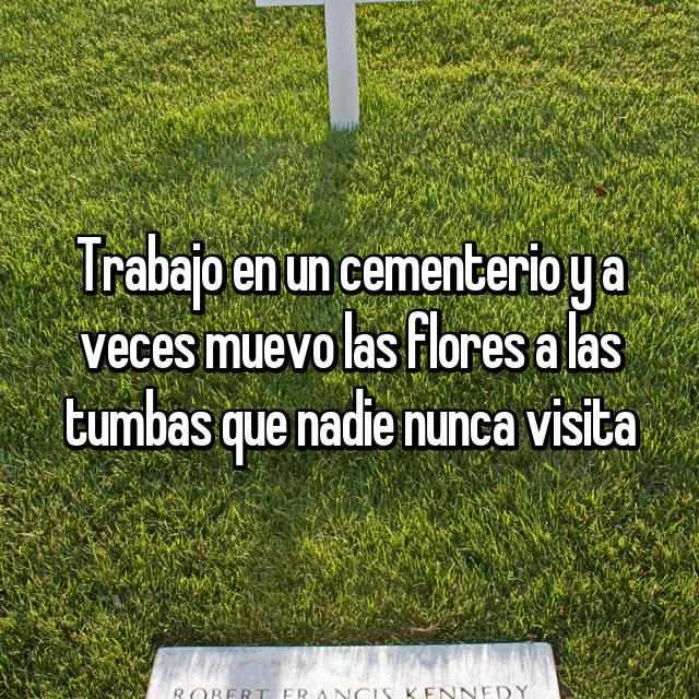 Trabajo en un cementerio y a veces muevo las flores a las tumbas que nadie nunca visita