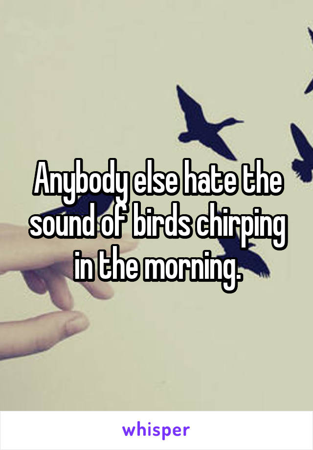 Anybody else hate the sound of birds chirping in the morning