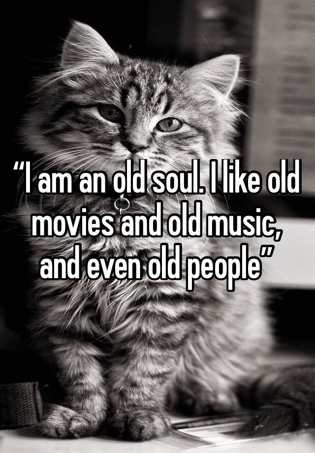 """""""I am an old soul  I like old movies and old music, and even"""