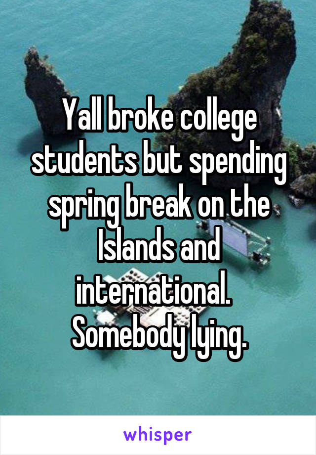 Yall broke college students but spending spring break on the