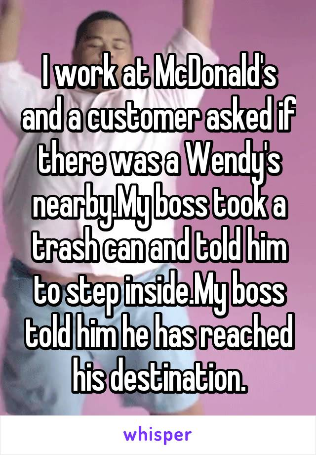 I work at McDonald's and a customer asked if there was a Wendy's nearby.My boss took a trash can and told him to step inside.My boss told him he has reached his destination.