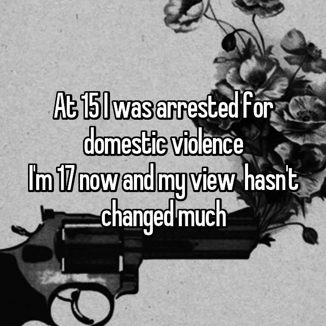 At 15 I was arrested for domestic violence I'm 17 now and my view  hasn't changed much