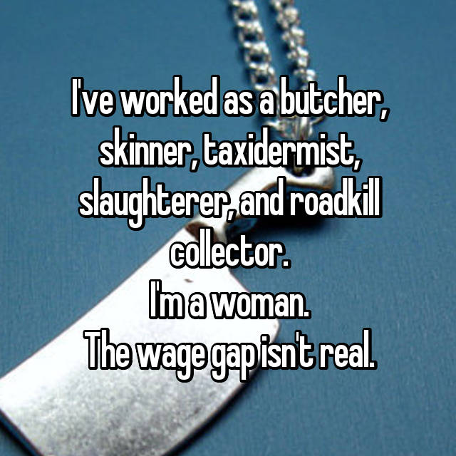 I've worked as a butcher, skinner, taxidermist, slaughterer, and roadkill collector. I'm a woman. The wage gap isn't real.