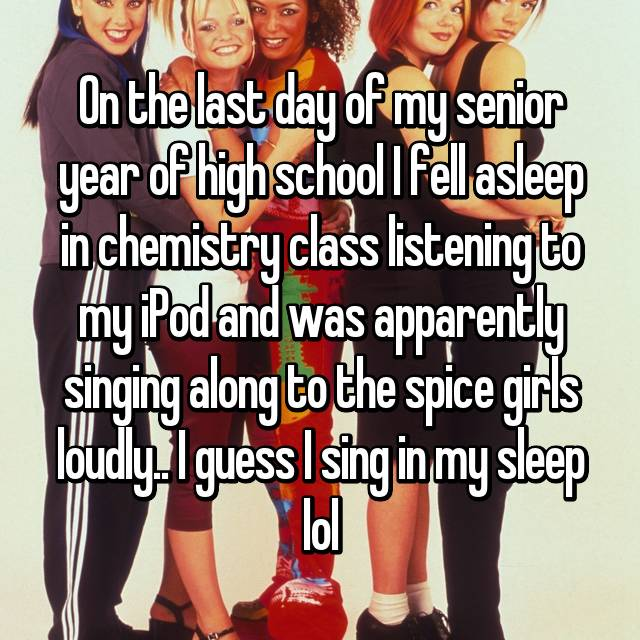 On the last day of my senior year of high school I fell asleep in chemistry class listening to my iPod and was apparently singing along to the spice girls loudly.. I guess I sing in my sleep lol