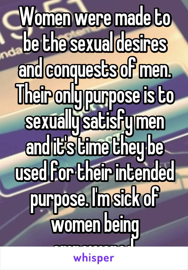 Women were made to be the sexual desires and conquests of men. Their only purpose is to sexually satisfy men and it's time they be used for their intended purpose. I'm sick of women being empowered.