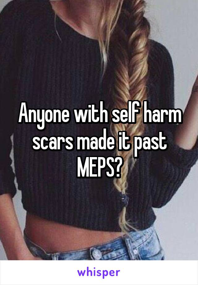 Anyone with self harm scars made it past MEPS?