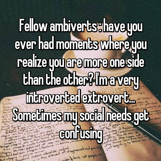 Fellow ambiverts : have you ever had moments where you realize you are more one side than the other? I'm a very introverted extrovert... Sometimes my social needs get confusing