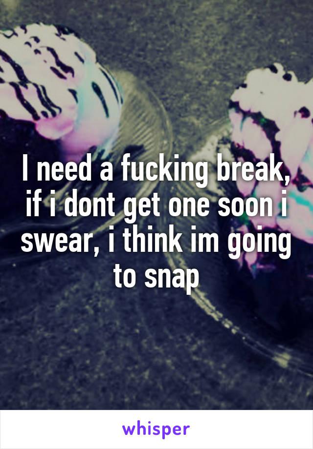 i need a fucking break