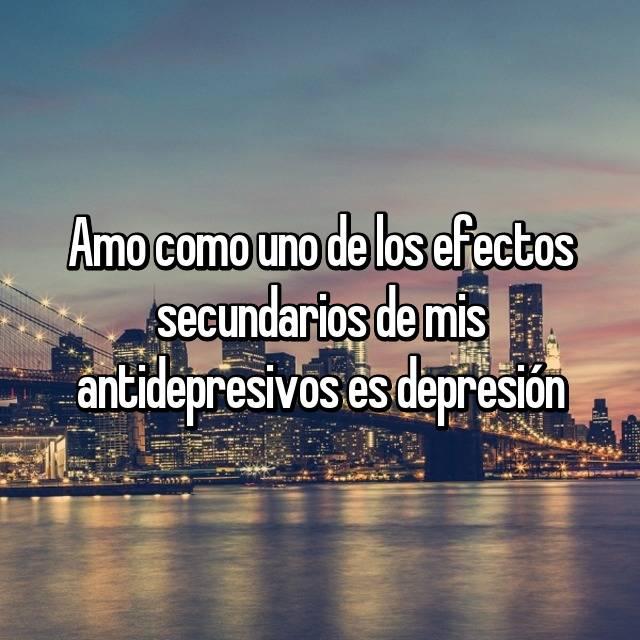 Amo como uno de los efectos secundarios de mis antidepresivos es depresión