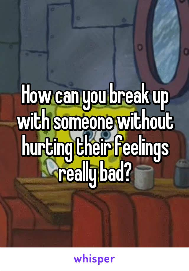 How can you break up with someone without hurting their feelings