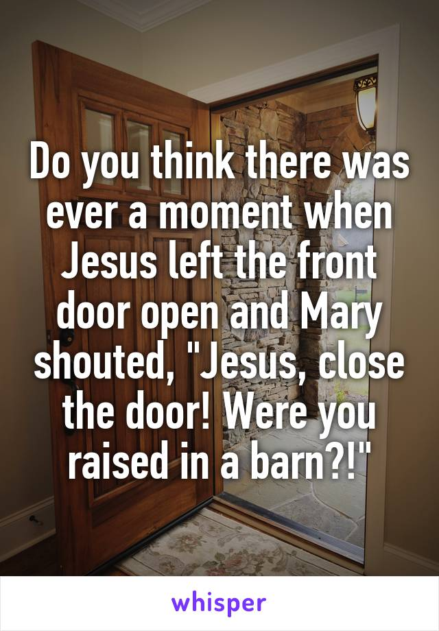 Do You Think There Was Ever A Moment When Jesus Left The Front Door
