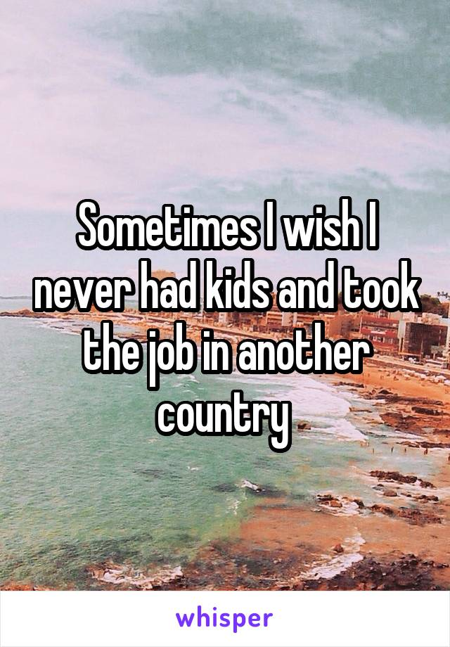 Sometimes I wish I never had kids and took the job in another country