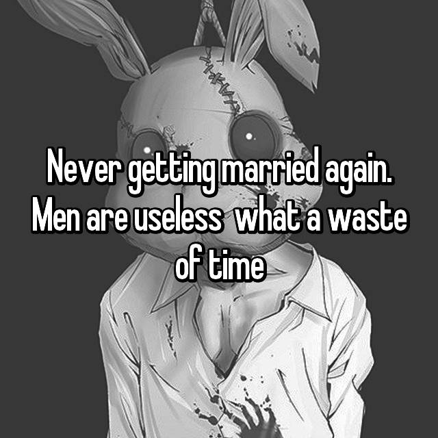 Never getting married again. Men are useless 😑 what a waste of time
