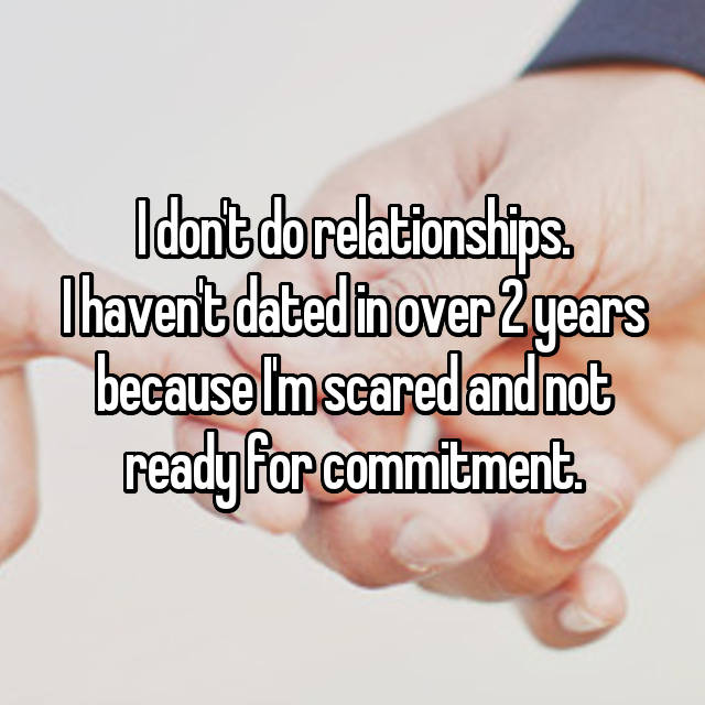 I don't do relationships. I haven't dated in over 2 years because I'm scared and not ready for commitment.
