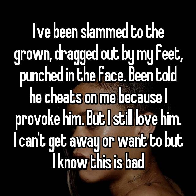 I've been slammed to the grown, dragged out by my feet, punched in the face. Been told he cheats on me because I provoke him. But I still love him. I can't get away or want to but I know this is bad