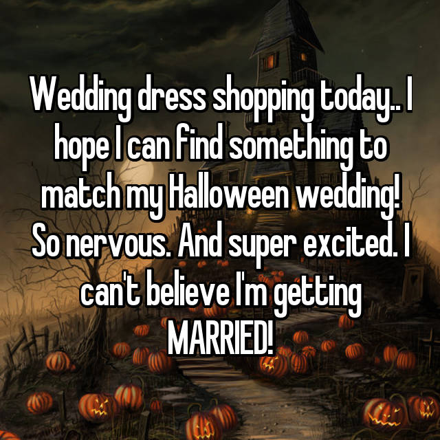 Wedding dress shopping today.. I hope I can find something to match my Halloween wedding! So nervous. And super excited. I can't believe I'm getting MARRIED!