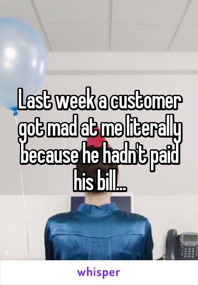 Last week a customer got mad at me literally because he hadn't paid his bill...