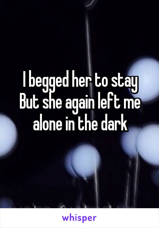 I begged her to stay But she again left me alone in the dark