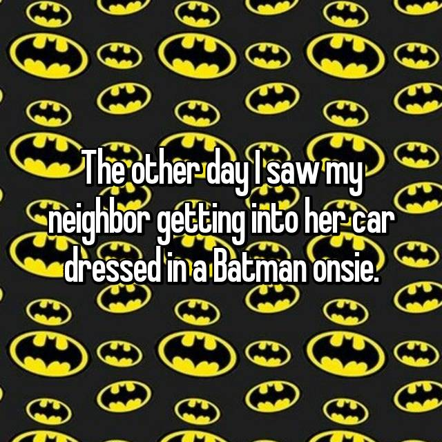 The other day I saw my neighbor getting into her car dressed in a Batman onsie.