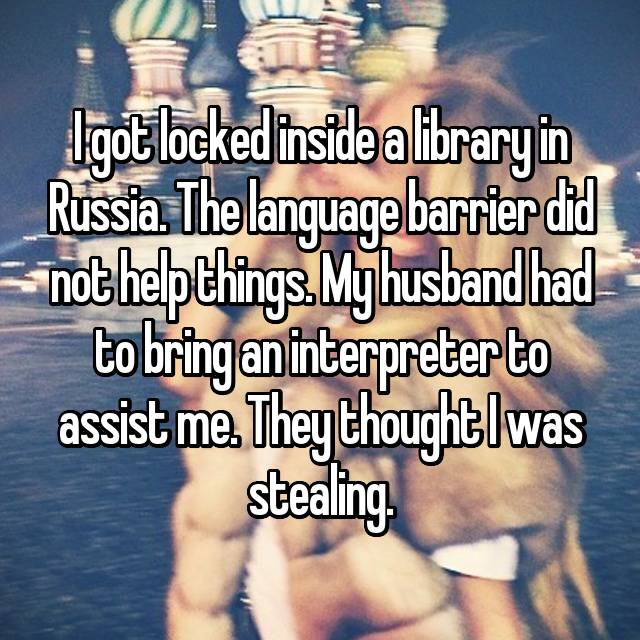 I got locked inside a library in Russia. The language barrier did not help things. My husband had to bring an interpreter to assist me. They thought I was stealing.
