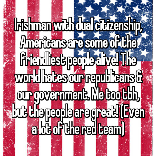 Irishman with dual citizenship, Americans are some of the friendliest people alive! The world hates our republicans & our government. Me too tbh, but the people are great! (Even a lot of the red team)