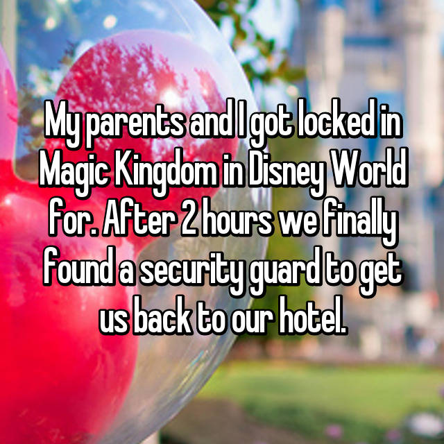 My parents and I got locked in Magic Kingdom in Disney World for. After 2 hours we finally found a security guard to get us back to our hotel.