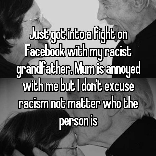 Just got into a fight on Facebook with my racist grandfather. Mum is annoyed with me but I don't excuse racism not matter who the person is