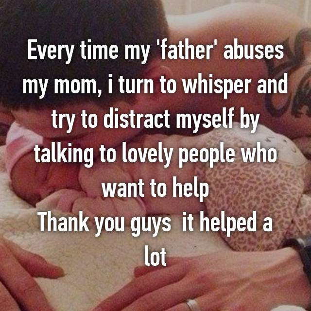 Every time my 'father' abuses my mom, i turn to whisper and try to distract myself by talking to lovely people who want to help Thank you guys 😘 it helped a lot