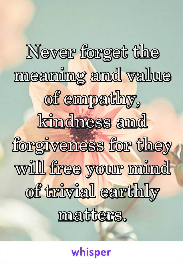 Never forget the meaning and value of empathy, kindness and