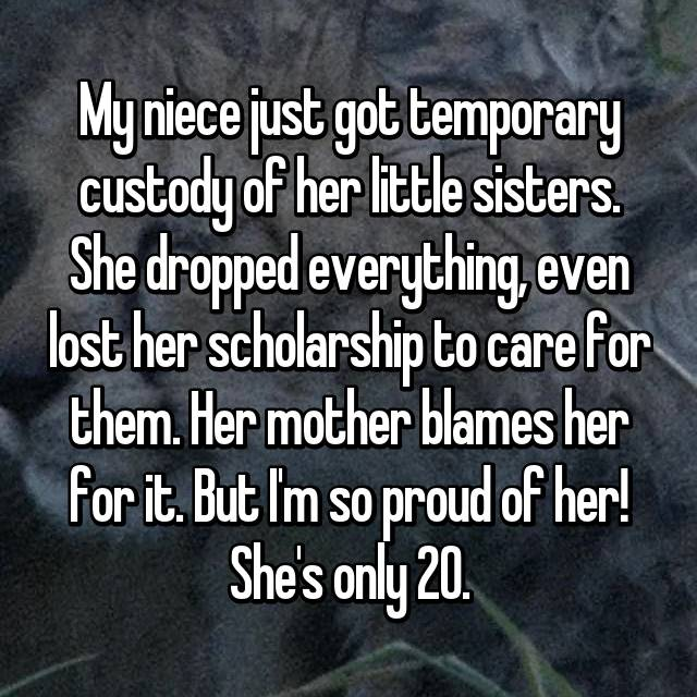 My niece just got temporary custody of her little sisters. She dropped everything, even lost her scholarship to care for them. Her mother blames her for it. But I'm so proud of her! She's only 20.