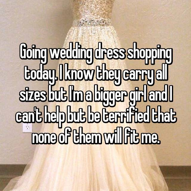 Going wedding dress shopping today. I know they carry all sizes but I'm a bigger girl and I can't help but be terrified that none of them will fit me.