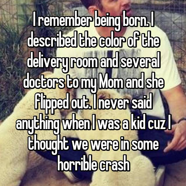I remember being born. I described the color of the delivery room and several doctors to my Mom and she flipped out. I never said anything when I was a kid cuz I thought we were in some horrible crash