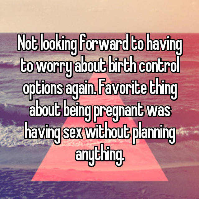 Not looking forward to having to worry about birth control options again. Favorite thing about being pregnant was having sex without planning anything.