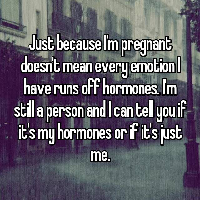 Just because I'm pregnant doesn't mean every emotion I have runs off hormones. I'm still a person and I can tell you if it's my hormones or if it's just me.