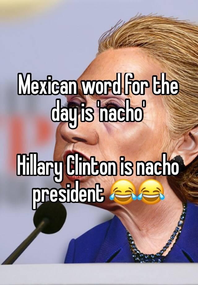 mexican word for the day is nacho hillary clinton is nacho