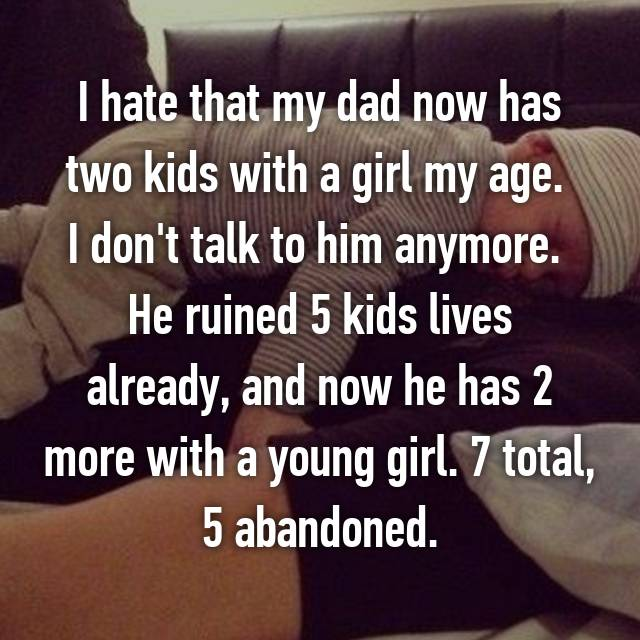 I hate that my dad now has two kids with a girl my age.  I don't talk to him anymore.  He ruined 5 kids lives already, and now he has 2 more with a young girl. 7 total, 5 abandoned.