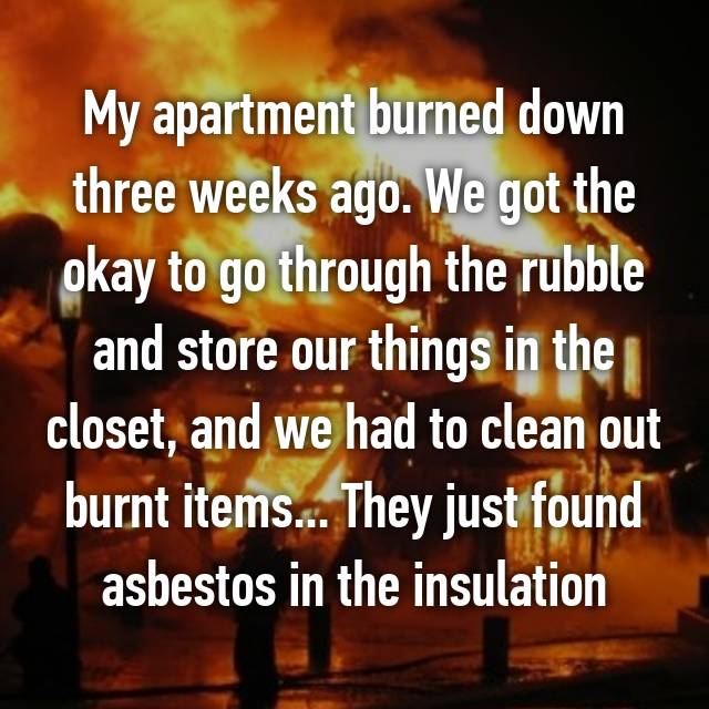 My apartment burned down three weeks ago. We got the okay to go through the rubble and store our things in the closet, and we had to clean out burnt items... They just found asbestos in the insulation