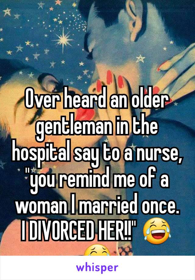 """Over heard an older gentleman in the hospital say to a nurse, """"you remind me of a woman I married once. I DIVORCED HER!!"""" 😂😂"""