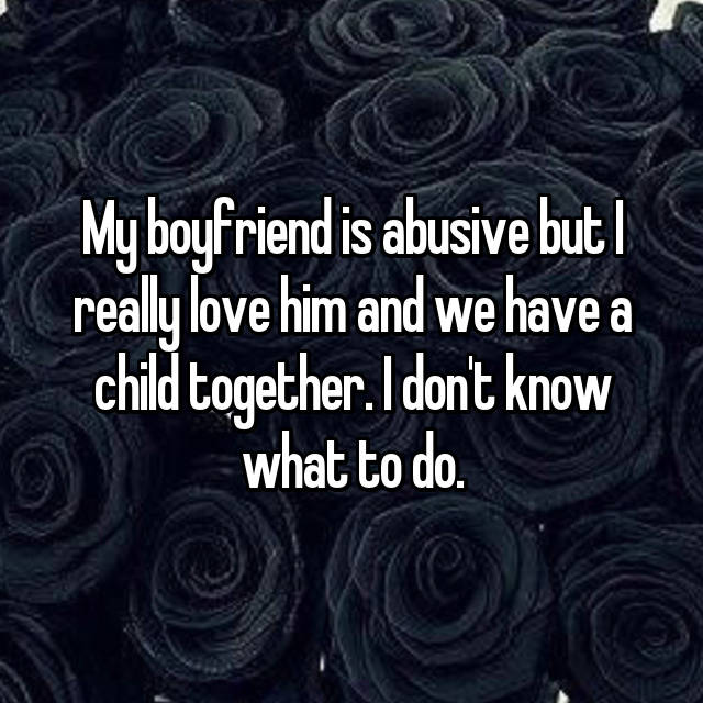 My boyfriend is abusive but I really love him and we have a child together. I don't know what to do.